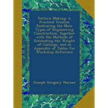 Pattern Making: A Practical Treatise Embracing the Main Types of Engineering Construction, Together with the Methods of Estimating the Weight of Castings, and an Appendix of Tables for Workshop Reference