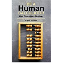 Be a Human Calculator (Mere Observation - No Magic): (All Calculation tricks at a single place for students (10-18)  and the aspirants of  GMAT, GRE, SAT, Vedic Math, Speed Math and Mental Math )
