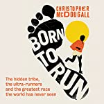 Born to Run: The Hidden Tribe, the Ultra-Runners, and the Greatest Race the World Has Never Seen | Christopher McDougall