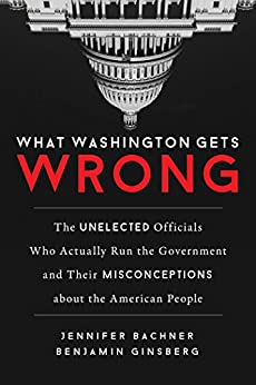 What Washington Gets Wrong: The Unelected Officials Who Actually Run the Government and Their Misconceptions about the American People by [Bachner, Jennifer, Ginsberg, Benjamin]