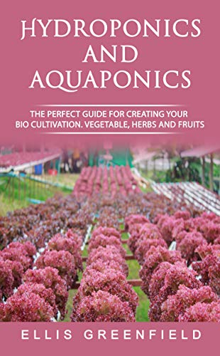 HYDROPONICS AND AQUAPONICS: THE PERFECT GUIDE FOR CREATING YOUR BIO CULTIVATION. VEGETABLE, HERBS AND FRUITS. by [Greenfield, Ellis]