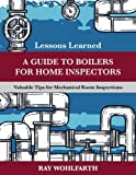 Lessons Learned: A Guide to Boilers for Home Inspectors: Valuable Tips for Mechanical Room Inspections (Volume 6)