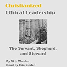 Christianized Ethical Leadership in Business: The Servant, Shepherd, and Steward Audiobook by Dr. Skip Worden Narrated by Eric Linden
