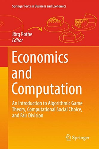 Economics and Computation: An Introduction to Algorithmic Game Theory, Computational Social Choice, and Fair Division (Springer Texts in Business and Economics)