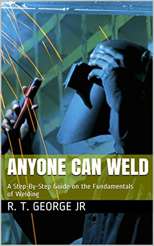 Anyone Can Weld: A Step-By-Step Guide on the Fundamentals of Welding