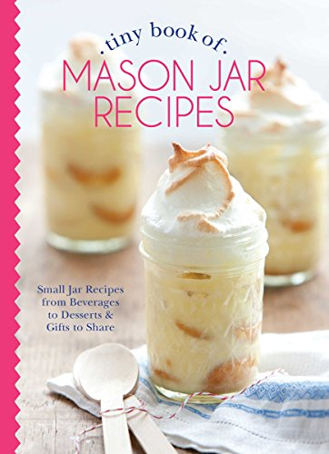 Tiny Book of Mason Jar Recipes: Small Jar Recipes for Beverages, Desserts & Gifts to Share (Tiny Books)