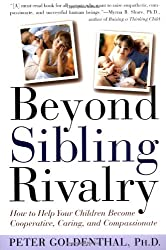 Beyond Sibling Rivalry: How To Help Your Children Become Cooperative, Caring and Compassionate