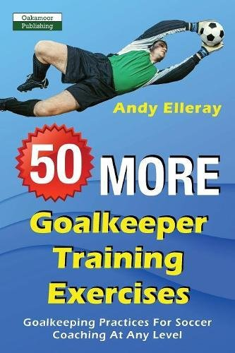 50 More Goalkeeper Training Exercises: Goalkeeping Practices For Soccer Coaching At Any Level PDF