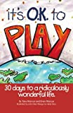 It's O.K. to Play: 30 Days to a Ridiculously Wonderful Life