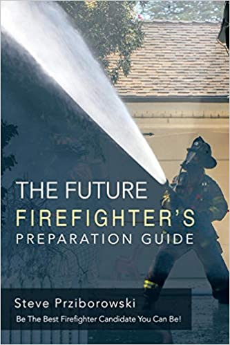 The Future Firefighter's Preparation Guide: Be the Best Firefighter