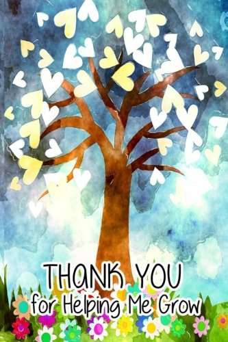Thank You for Helping Me Grow: Teacher Thank You Gifts 2017|6x 9 Lined Notebook| Professionally Designed (Watercolor Painting),Work Book, Planner, Journal, Diary  100 (Thank You For Helping Me Grow)