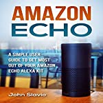 Amazon Echo: A Simple User Guide to Get the Most out of Your Amazon Echo Alexa Kit | John Slavio