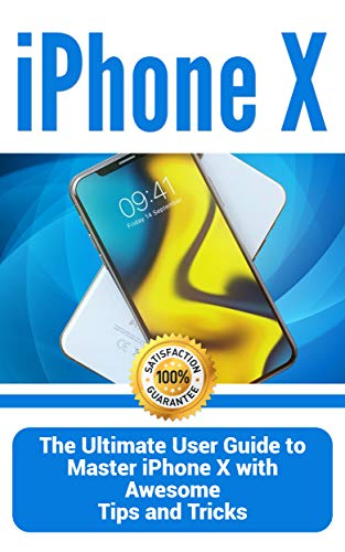 iPhone X: The Ultimate User Guide to Master iPhone X with Awesome Tips and Tricks