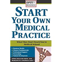Start Your Own Medical Practice: A Guide to All the Things They Don't Teach You in Medical School about Starting...