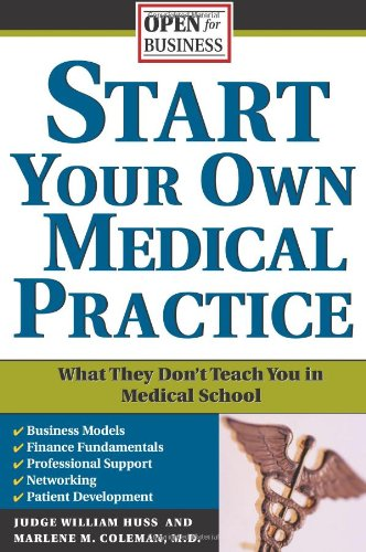 Start Your Own Medical Practice: A Guide to All the Things They Don't Teach You in Medical School about Starting Your Ow