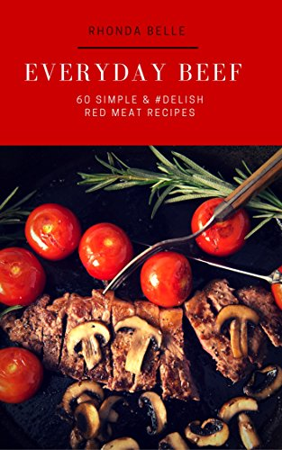 Everyday Beef: 60 Simple & #Delish Beef Recipes (60 Super Recipes Book 34)