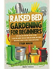 RAISED BED GARDENING FOR BEGINNERS: A DIY GUIDE WITH EVERYTHING YOU NEED TO KNOW TO BUILD AND SUPPORT YOUR OWN THRIVING AND ORGANIC HOME GARDEN AND BE ABLE TO ENJOY ITS FRUITS, FLOWERS AND VEGETABLES