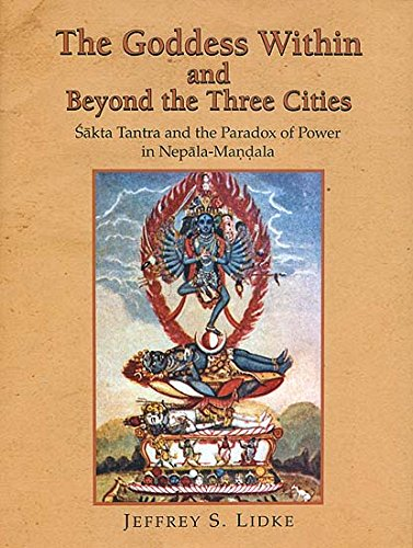 Download The Goddess within and Beyond the Three Cities (Sakta Tantra and the Paradox of Power in Nepala Mandala) ebook