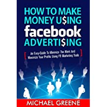 HOW TO MAKE MONEY USING FACEBOOK ADVERTISING (INCOME): An Easy-Guide to Minimize The Work And Maximize Your Profits Using FB Marketing Tools (Business Plan) (Make Money Books 1)