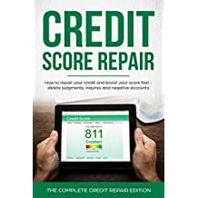 Credit Score Repair: How To Repair Your Credit and Boost Your Score Fast - Delete Judgments, Inquiries and Negative Accounts - The Complete Credit Repair Edition - Fully Revised and Updated