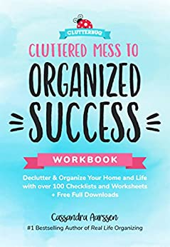 Cluttered Mess to Organized Success Workbook: Declutter and Organize your Home and Life with over 100 Checklists and Worksheets