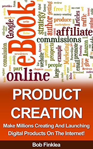 PRODUCT CREATION: Make Millions Creating And Launching Digital Products On The Internet!