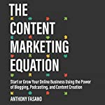 The Content Marketing Equation: Start or Grow Your Online Business Using the Power of Blogging, Podcasting, and Content Creation | Anthony Fasano