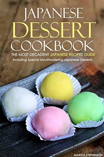 Japanese Dessert Cookbook - The Most Decadent Japanese Recipes Guide: Including Special Mouthwatering Japanese Desserts by Martha Stephenson