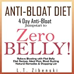 Anti-Bloat Diet: 4 Day Anti-Bloat Jumpstart to Zero Belly!: Relieve Bloating with Flat Belly Diet Recipes, 7 Day Meal Plan, Bloat Busting Natural Remedies, Shopping List, Foods to Avoid & More | L.T. Zibenski