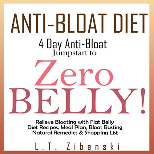 Anti-Bloat Diet: 4 Day Anti-Bloat Jumpstart to Zero Belly!: Relieve Bloating with Flat Belly Diet Recipes, 7 Day Meal Plan, Bloat Busting Natural Remedies, Shopping List, Foods to Avoid & More
