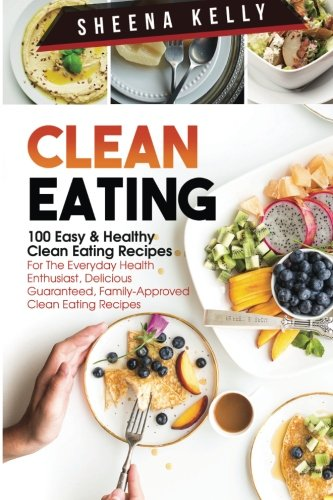 Clean Eating: 100 Easy & Healthy Clean Eating Recipes: For The Everyday Health Enthusiast, Delicious Guaranteed, Family-Approved Clean Eating Recipes