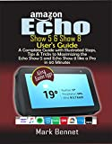 Amazon Echo Show 5 & Show 8 User's Guide: A Complete Guide with Illustrated Steps, Tips & Tricks to Maximizing the Echo Show 5 and Echo Show 8 like a Pro  in 60 Minutes