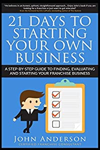 21 Days to Starting Your Own Business!: A step-by-step guide to finding, evaluating and starting your franchise business by Independently published