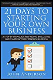 21 Days to Starting Your Own Business!: A step-by-step guide to finding, evaluating and starting your franchise business