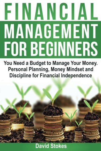 Financial Management for Beginners: You Need a Budget to Manage Your Money. Personal Planning, Money Mindset and Discipline for Financial Independence