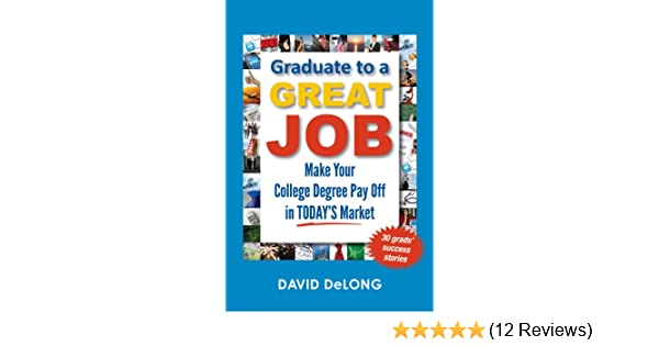Amazon graduate to a great job make your college degree pay amazon graduate to a great job make your college degree pay off in todays market ebook david delong kindle store fandeluxe Image collections