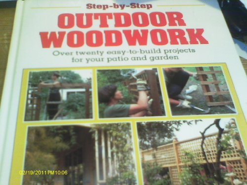 Step-By-Step Outdoor Woodwork : Over Twenty Easy-To-Build Projects for Your Patio and Garden