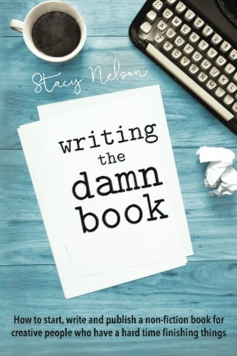 Writing The Damn Book: How To Start, Write & Publish A Non-Fiction Book For Creative People Who Have A Hard Time Finishing Things