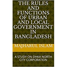 The Rules and Functions of Urban and Local Government in Bangladesh: A STUDY ON DHKA NORTH CITY CORPORATION