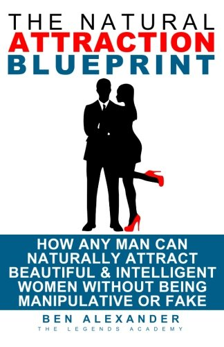 Read Online The Natural Attraction Blueprint: How Any Man Can Naturally Attract Beautiful & Intelligent Women Without Being Manipulative Or Fake pdf