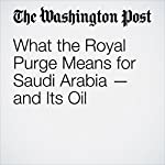 What the Royal Purge Means for Saudi Arabia — and Its Oil | Steven Mufson