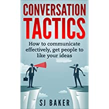 Conversation Tactics: How to Communicate Effectively Get People to like your ideas (( Communication skills, communication for beginners, how to communicate, ... to anyone, office politics, banter) Book 1)