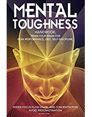 Mental Toughness Handbook; Train Your Brain For Peak Performance, Grit, Self-Discipline, Hyper-Focus Flow State, and Concentration, Avoid Procrastination: as used by Sports Athletes & Entrepreneurs