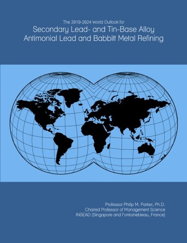 The 2019-2024 World Outlook for Secondary Lead- and Tin-Base Alloy Antimonial Lead and Babbitt Metal Refining