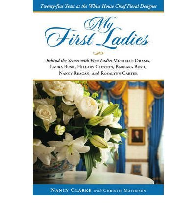My First Ladies, Thirty Years as the White House's Chief Floral Designer: Behind the Scenes with First Ladies Rosalynn Carter, Nancy Reagan, Barbara Bush, Hillary Clinton, Laura Bush and Michelle Obama (Hardback) - Common - First Thirty Years