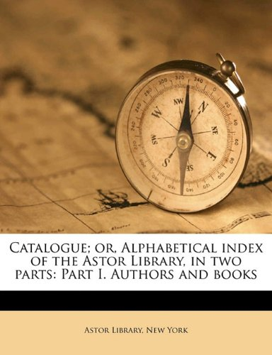 Read Online Catalogue; or, Alphabetical index of the Astor Library, in two parts: Part I. Authors and books Volume 4, pt.1 PDF