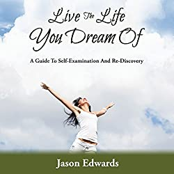 Live the Life You Dream Of: A Guide to Self-Examination and Re-Discovery