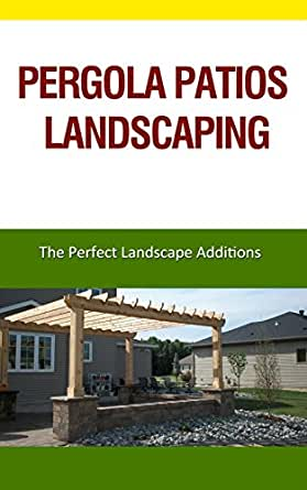 Pergola Patios Landscaping: The Perfect Landscape Additions (English Edition)