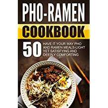 Pho-Ramen Cookbook: 50 Have It Your Way Pho And Ramen Meals-Light Yet Satisfying And Deeply Comforting