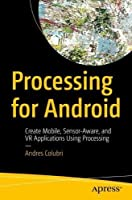 Processing for Android: Create Mobile, Sensor-Aware, and VR Applications Using Processing
